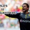 The World Top 10 Goalkeepers: Part 1